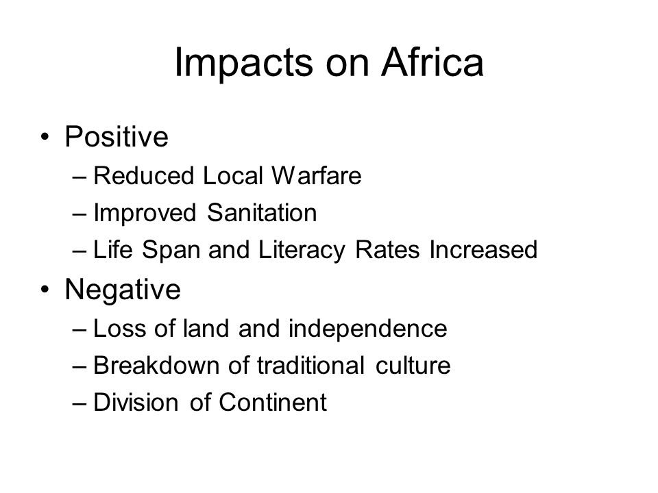 Impacts on Africa Positive –Reduced Local Warfare –Improved Sanitation –Life Span and Literacy Rates Increased Negative –Loss of land and independence