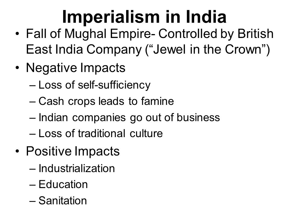 Imperialism in India Fall of Mughal Empire- Controlled by British East India Company (Jewel in the Crown) Negative Impacts –Loss of self-sufficiency –