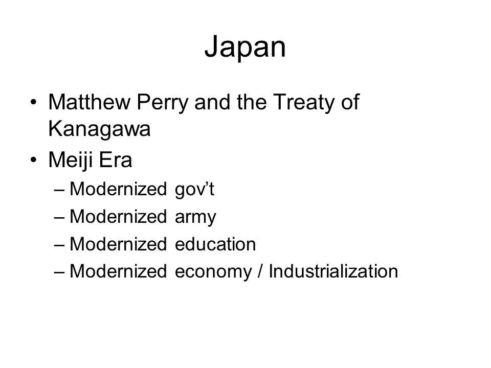 Japan Matthew Perry and the Treaty of Kanagawa Meiji Era –Modernized govt –Modernized army –Modernized education –Modernized economy / Industrializati