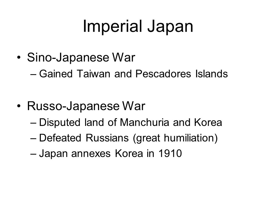 Imperial Japan Sino-Japanese War –Gained Taiwan and Pescadores Islands Russo-Japanese War –Disputed land of Manchuria and Korea –Defeated Russians (gr