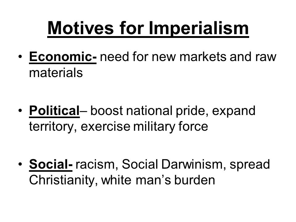 Economic- need for new markets and raw materials Political– boost national pride, expand territory, exercise military force Social- racism, Social Dar