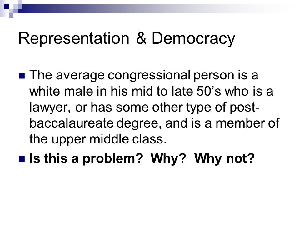 Representation & Democracy The average congressional person is a white male in his mid to late 50s who is a lawyer, or has some other type of post- ba