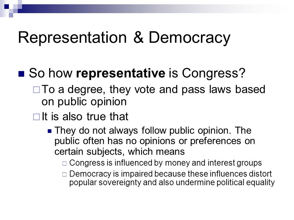 Representation & Democracy So how representative is Congress? To a degree, they vote and pass laws based on public opinion It is also true that They d