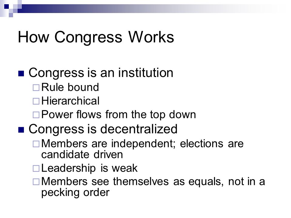How Congress Works Congress is an institution Rule bound Hierarchical Power flows from the top down Congress is decentralized Members are independent;