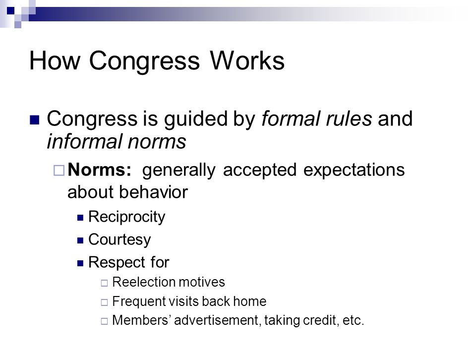 How Congress Works Congress is guided by formal rules and informal norms Norms: generally accepted expectations about behavior Reciprocity Courtesy Re