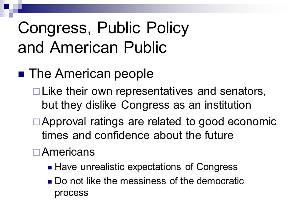 Congress, Public Policy and American Public The American people Like their own representatives and senators, but they dislike Congress as an instituti