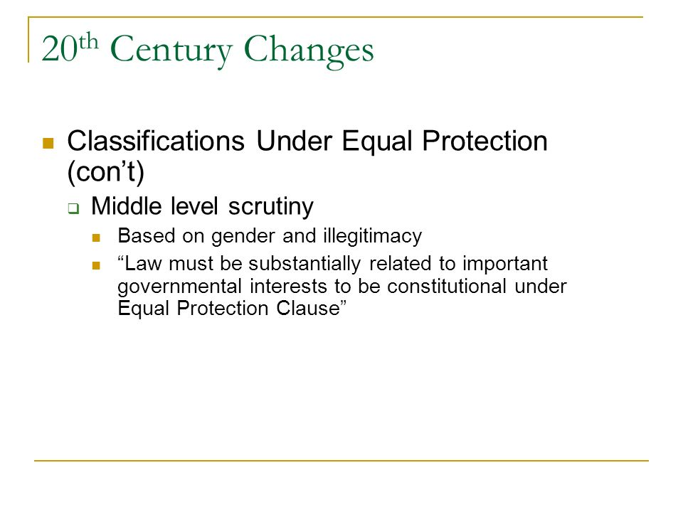 20 th Century Changes Classifications Under Equal Protection Strict scrutiny When based on race or national origin Must be necessary to serve a compel