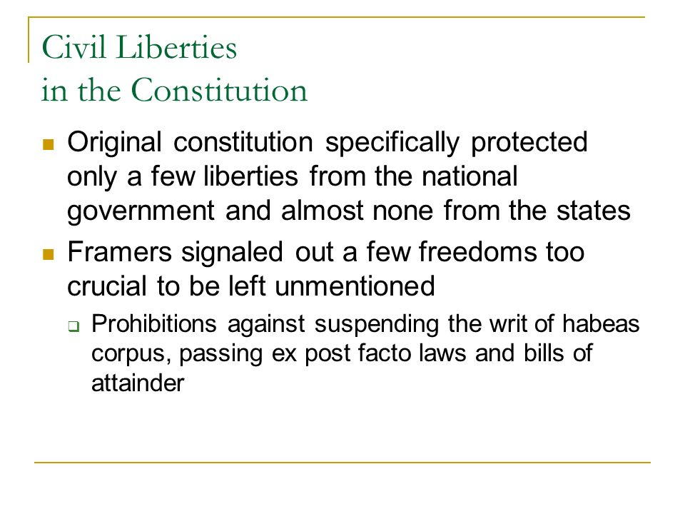 Civil Liberties in the Constitution Original constitution specifically protected only a few liberties from the national government and almost none from the states Framers signaled out a few freedoms too crucial to be left unmentioned Prohibitions against suspending the writ of habeas corpus, passing ex post facto laws and bills of attainder