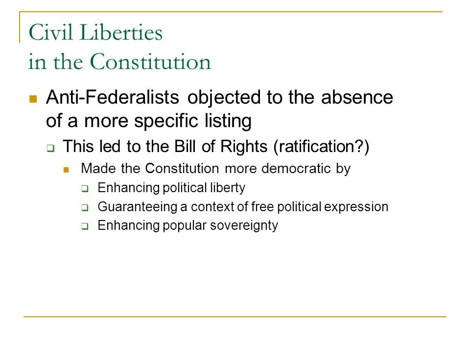 Civil Liberties in the Constitution Anti-Federalists objected to the absence of a more specific listing This led to the Bill of Rights (ratification?) Made the Constitution more democratic by Enhancing political liberty Guaranteeing a context of free political expression Enhancing popular sovereignty