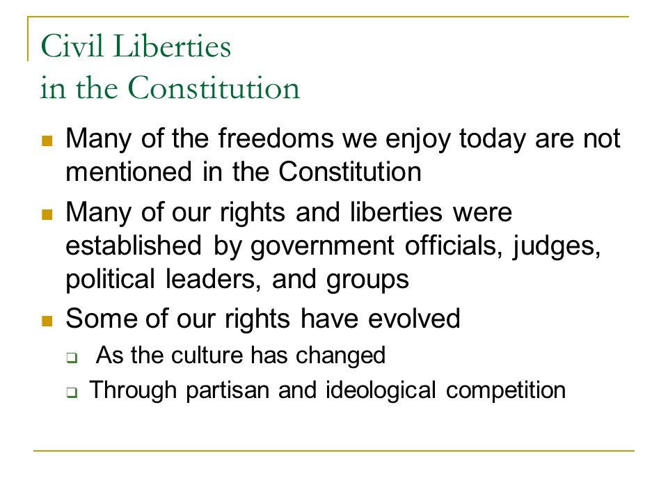 Civil Liberties in the Constitution Many of the freedoms we enjoy today are not mentioned in the Constitution Many of our rights and liberties were established by government officials, judges, political leaders, and groups Some of our rights have evolved As the culture has changed Through partisan and ideological competition