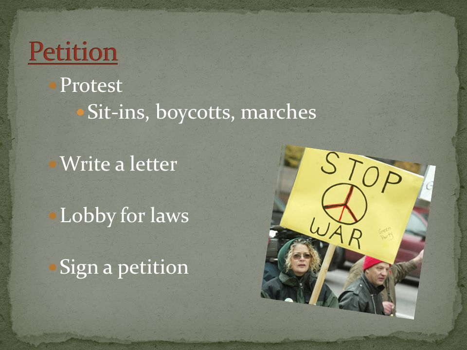Protest Sit-ins, boycotts, marches Write a letter Lobby for laws Sign a petition