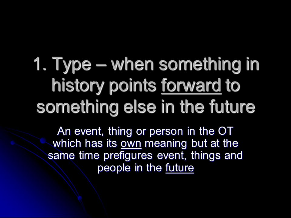 1. Type – when something in history points forward to something else in the future An event, thing or person in the OT which has its own meaning but a