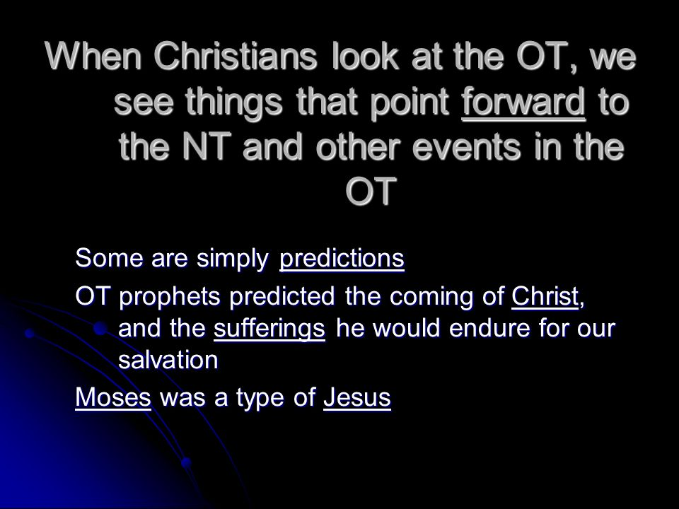 When Christians look at the OT, we see things that point forward to the NT and other events in the OT Some are simply predictions OT prophets predicte