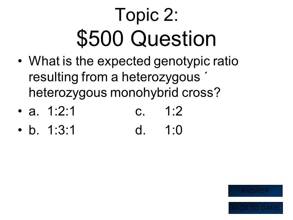 Topic 2: $500 Question What is the expected genotypic ratio resulting from a heterozygous ´ heterozygous monohybrid cross? a.1:2:1c.1:2 b.1:3:1d.1:0 B