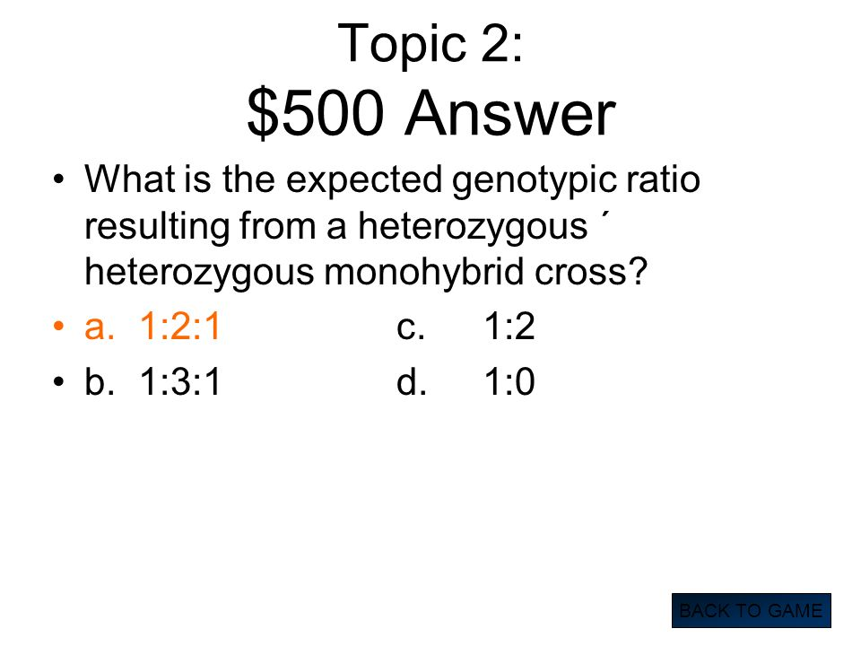 Topic 2: $500 Answer What is the expected genotypic ratio resulting from a heterozygous ´ heterozygous monohybrid cross? a.1:2:1c.1:2 b.1:3:1d.1:0 BAC