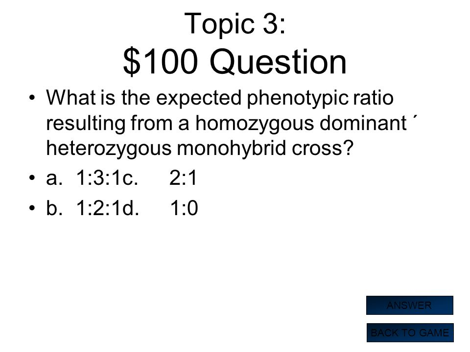 Topic 3: $100 Question What is the expected phenotypic ratio resulting from a homozygous dominant ´ heterozygous monohybrid cross? a.1:3:1c.2:1 b.1:2: