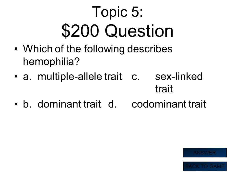Topic 5: $200 Question Which of the following describes hemophilia? a.multiple-allele traitc.sex-linked trait b.dominant traitd.codominant trait BACK