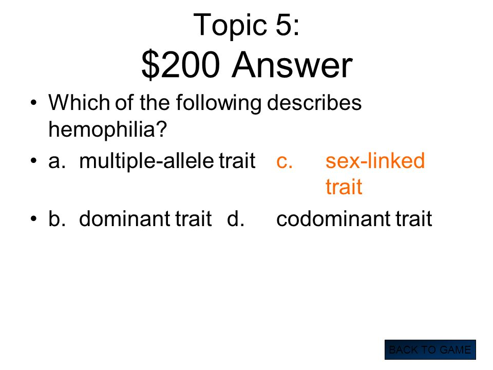 Topic 5: $200 Answer Which of the following describes hemophilia? a.multiple-allele traitc.sex-linked trait b.dominant traitd.codominant trait BACK TO