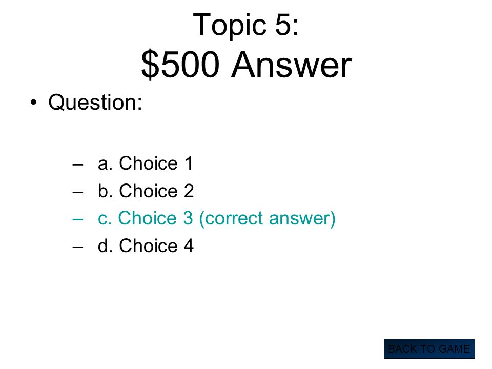 Topic 5: $500 Answer Question: –a. Choice 1 –b. Choice 2 –c. Choice 3 (correct answer) –d. Choice 4 BACK TO GAME