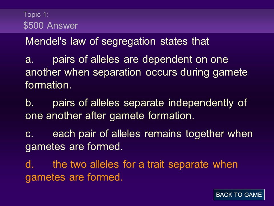 Topic 1: $500 Answer Mendel's law of segregation states that a.pairs of alleles are dependent on one another when separation occurs during gamete form