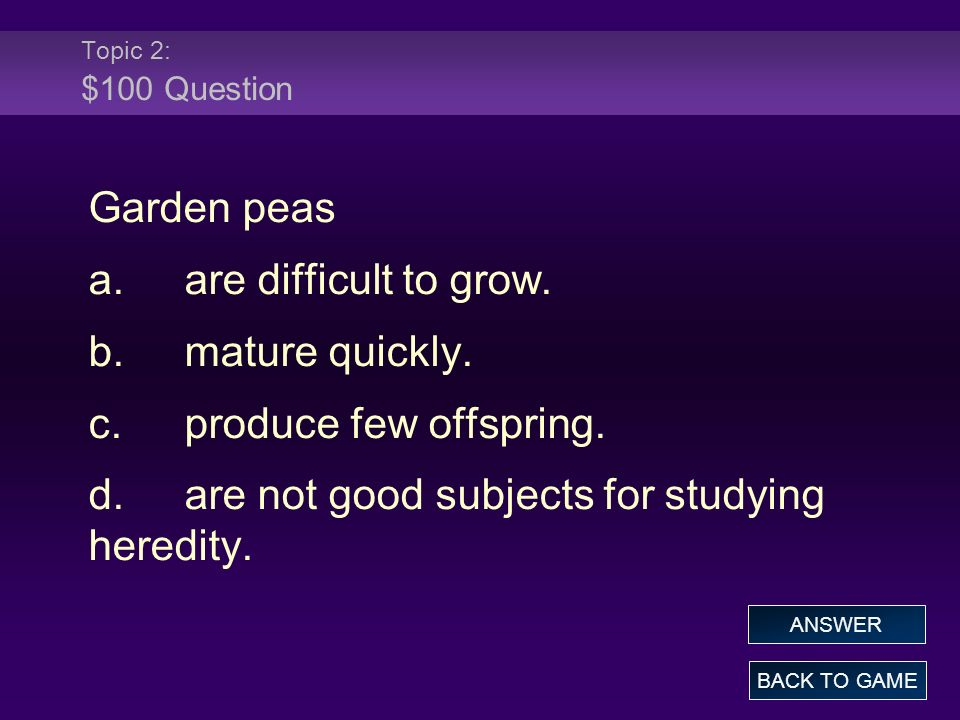 Topic 2: $100 Question Garden peas a.are difficult to grow. b.mature quickly. c.produce few offspring. d.are not good subjects for studying heredity.