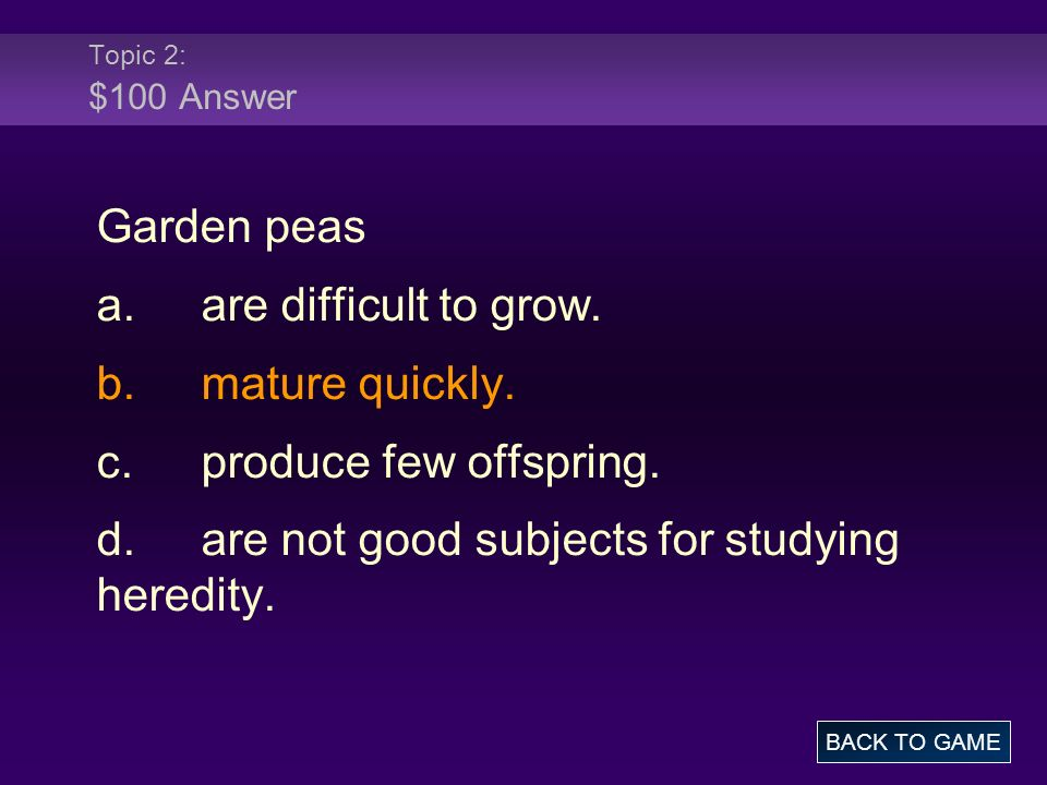 Topic 2: $100 Answer Garden peas a.are difficult to grow.