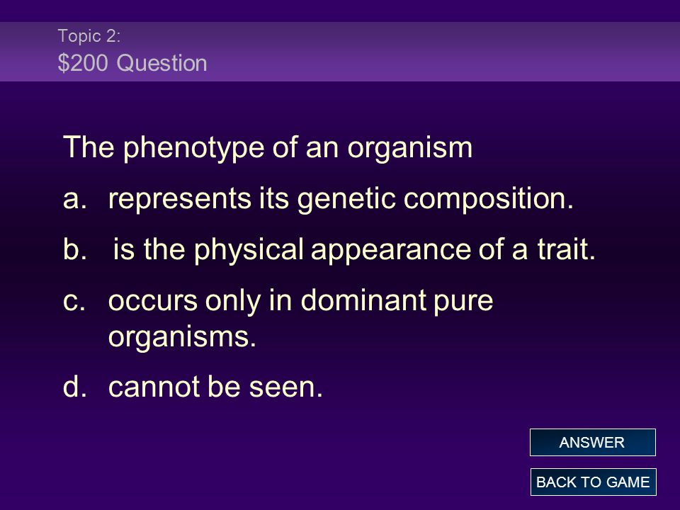 Topic 2: $200 Question The phenotype of an organism a.represents its genetic composition.