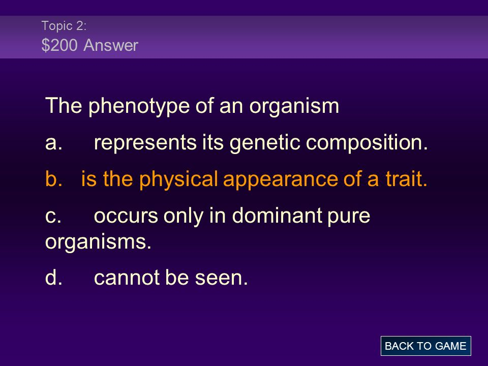Topic 2: $200 Answer The phenotype of an organism a.represents its genetic composition. b. is the physical appearance of a trait. c.occurs only in dom