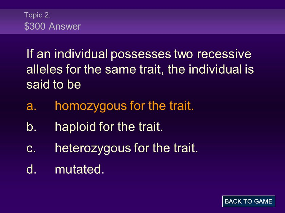 Topic 2: $300 Answer If an individual possesses two recessive alleles for the same trait, the individual is said to be a.homozygous for the trait. b.h