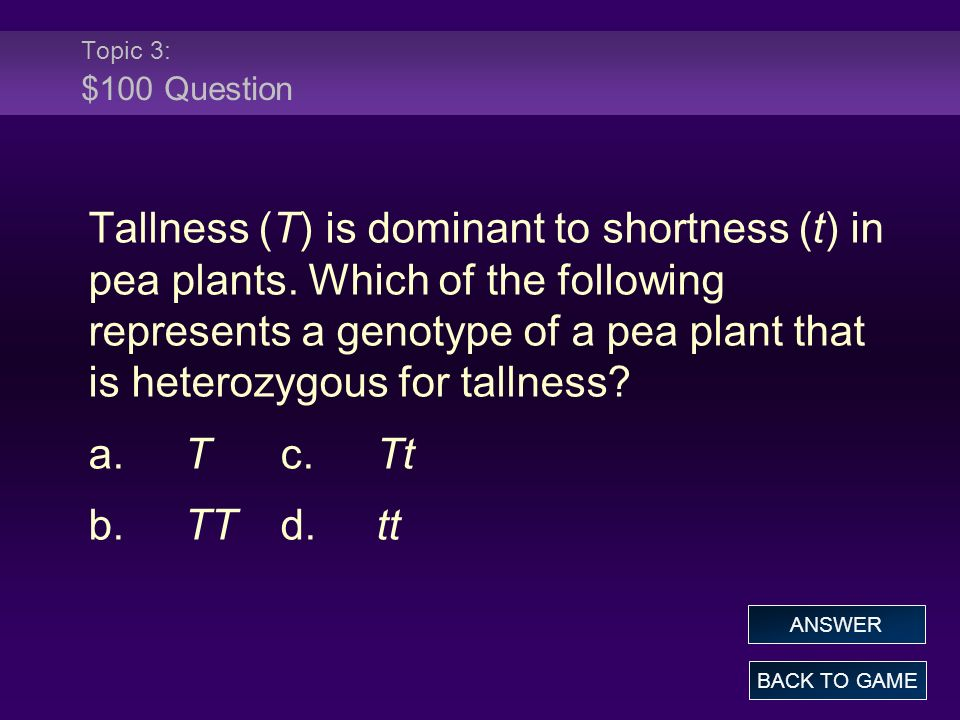 Topic 3: $100 Question Tallness (T) is dominant to shortness (t) in pea plants. Which of the following represents a genotype of a pea plant that is he