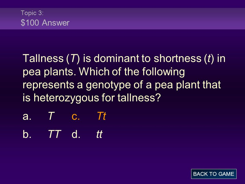 Topic 3: $100 Answer Tallness (T) is dominant to shortness (t) in pea plants.