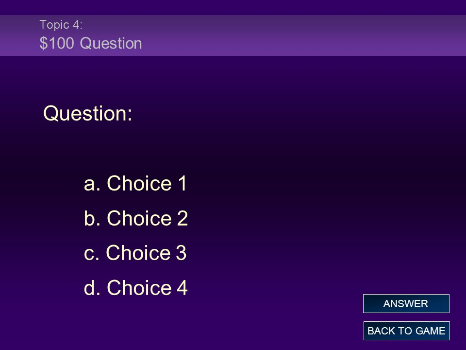 Topic 4: $100 Question Question: a. Choice 1 b. Choice 2 c. Choice 3 d. Choice 4 BACK TO GAME ANSWER