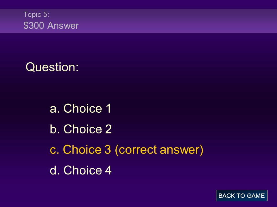 Topic 5: $300 Answer Question: a. Choice 1 b. Choice 2 c. Choice 3 (correct answer) d. Choice 4 BACK TO GAME