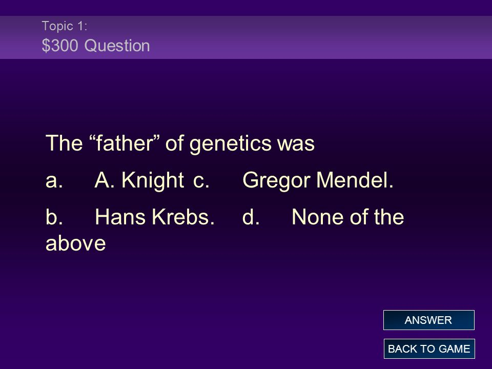 Topic 1: $300 Question The father of genetics was a.A.