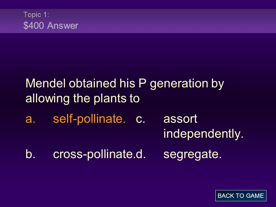 Topic 1: $400 Answer Mendel obtained his P generation by allowing the plants to a.self-pollinate.c.assort independently.