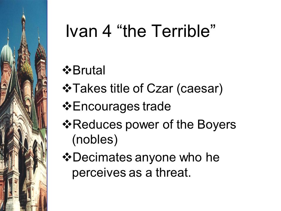 Ivan 4 the Terrible Brutal Takes title of Czar (caesar) Encourages trade Reduces power of the Boyers (nobles) Decimates anyone who he perceives as a threat.