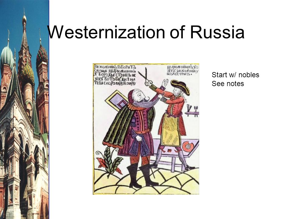 Westernization of Russia Start w/ nobles See notes