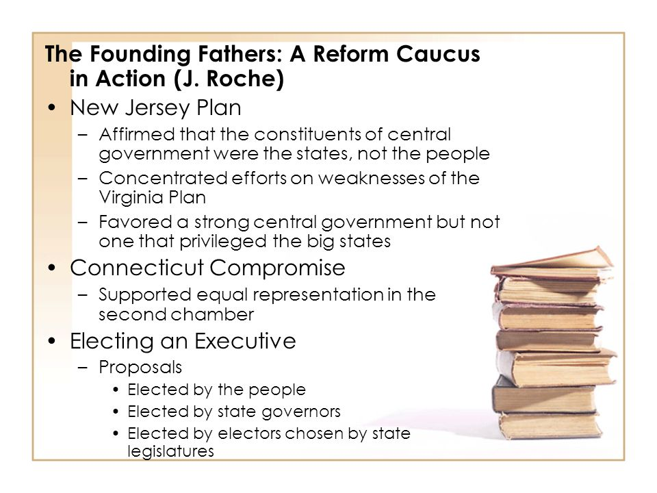 The Founding Fathers: A Reform Caucus in Action (J. Roche) New Jersey Plan –Affirmed that the constituents of central government were the states, not