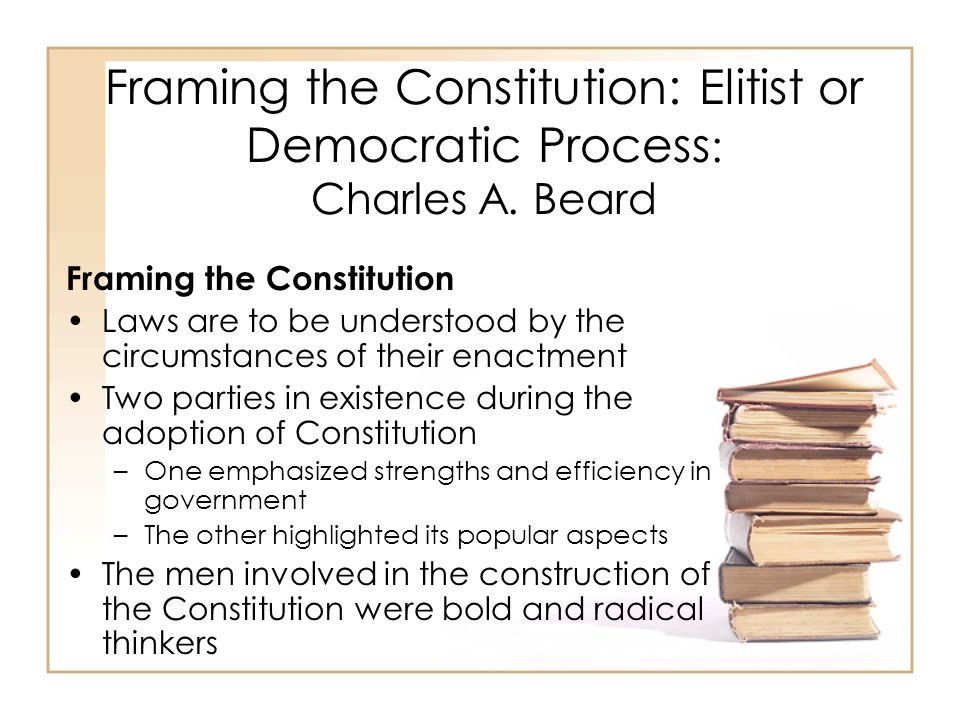 Framing the Constitution: Elitist or Democratic Process : Charles A. Beard Framing the Constitution Laws are to be understood by the circumstances of