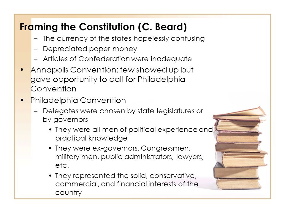 Framing the Constitution (C. Beard) –The currency of the states hopelessly confusing –Depreciated paper money –Articles of Confederation were inadequa