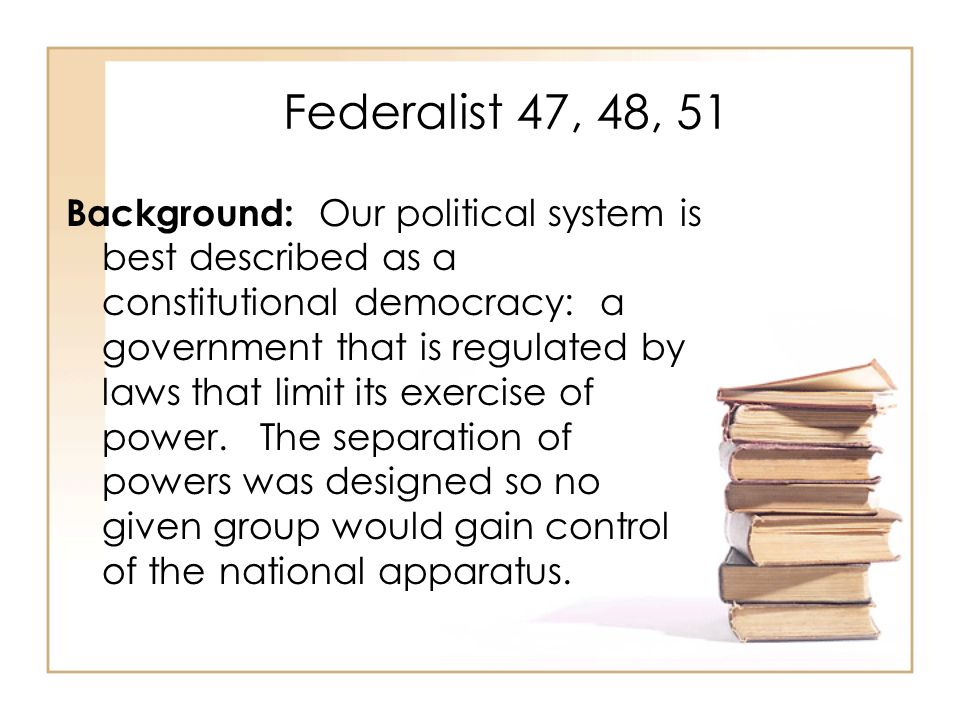 Federalist 47, 48, 51 Background: Our political system is best described as a constitutional democracy: a government that is regulated by laws that li