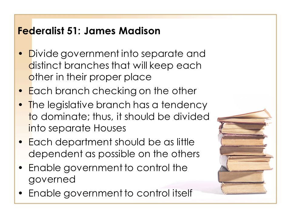 Federalist 51: James Madison Divide government into separate and distinct branches that will keep each other in their proper place Each branch checkin