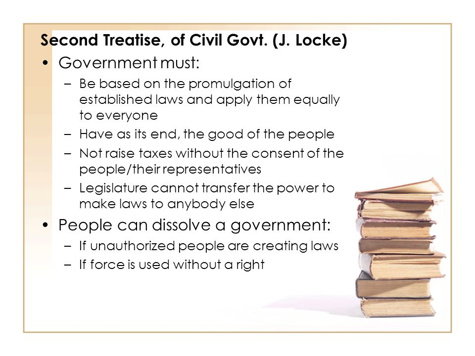 Second Treatise, of Civil Govt. (J. Locke) Government must: –Be based on the promulgation of established laws and apply them equally to everyone –Have