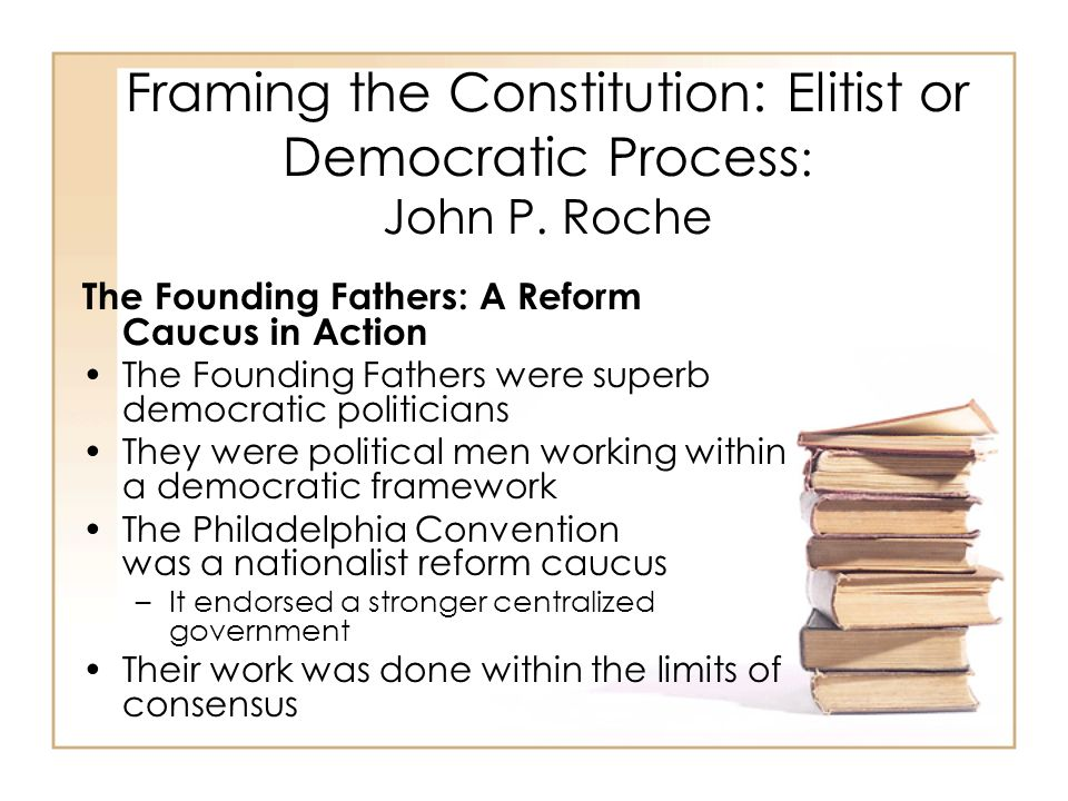 Framing the Constitution: Elitist or Democratic Process : John P. Roche The Founding Fathers: A Reform Caucus in Action The Founding Fathers were supe