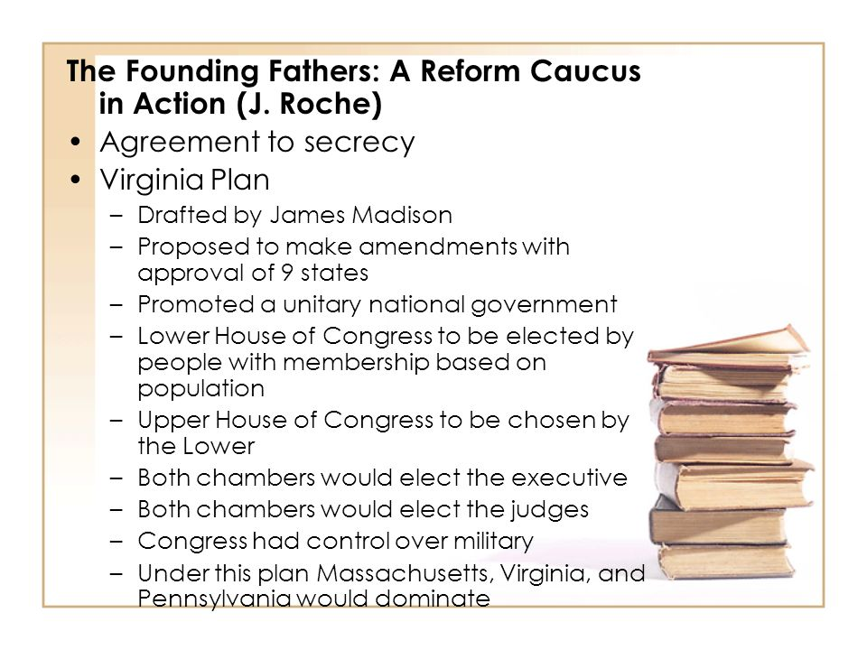 The Founding Fathers: A Reform Caucus in Action (J. Roche) Agreement to secrecy Virginia Plan –Drafted by James Madison –Proposed to make amendments w