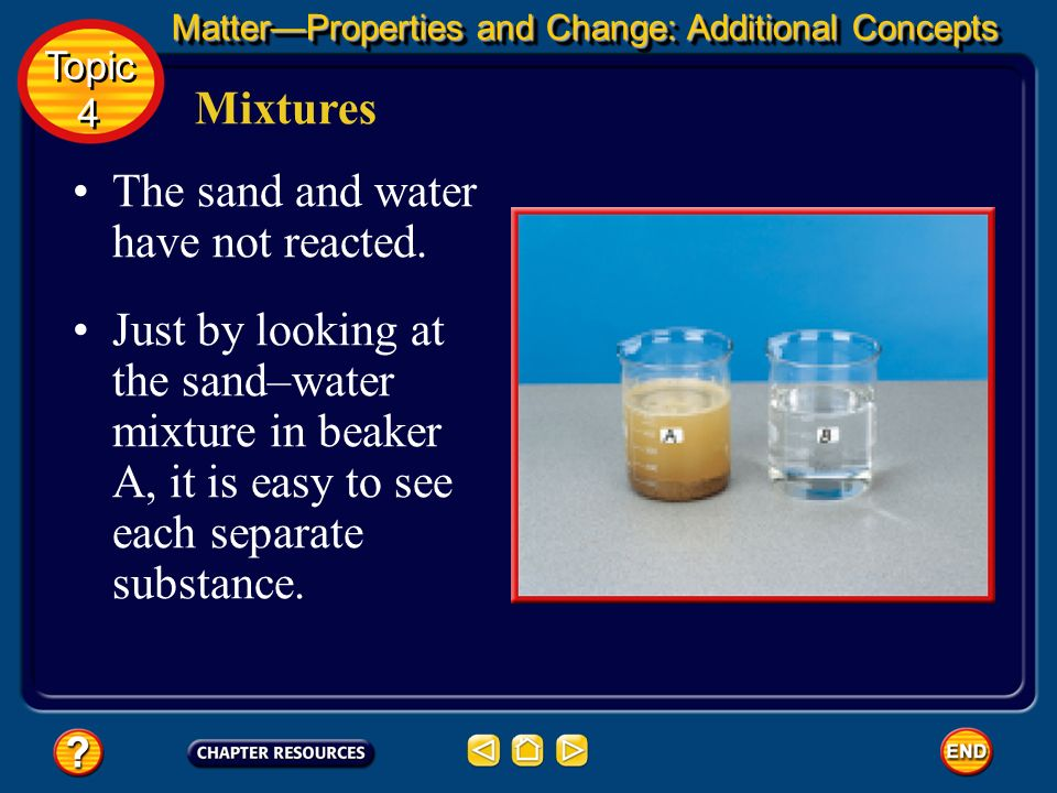 Mixtures When sand and water are mixed, the two substances are in contact, yet each substance retains its properties. Sand is a grainy solid that does