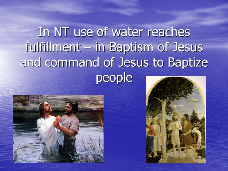 In NT use of water reaches fulfillment – in Baptism of Jesus and command of Jesus to Baptize people