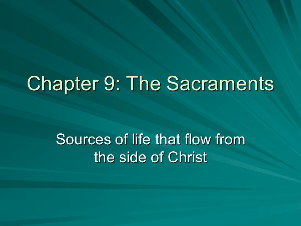 Chapter 9: The Sacraments Sources of life that flow from the side of Christ