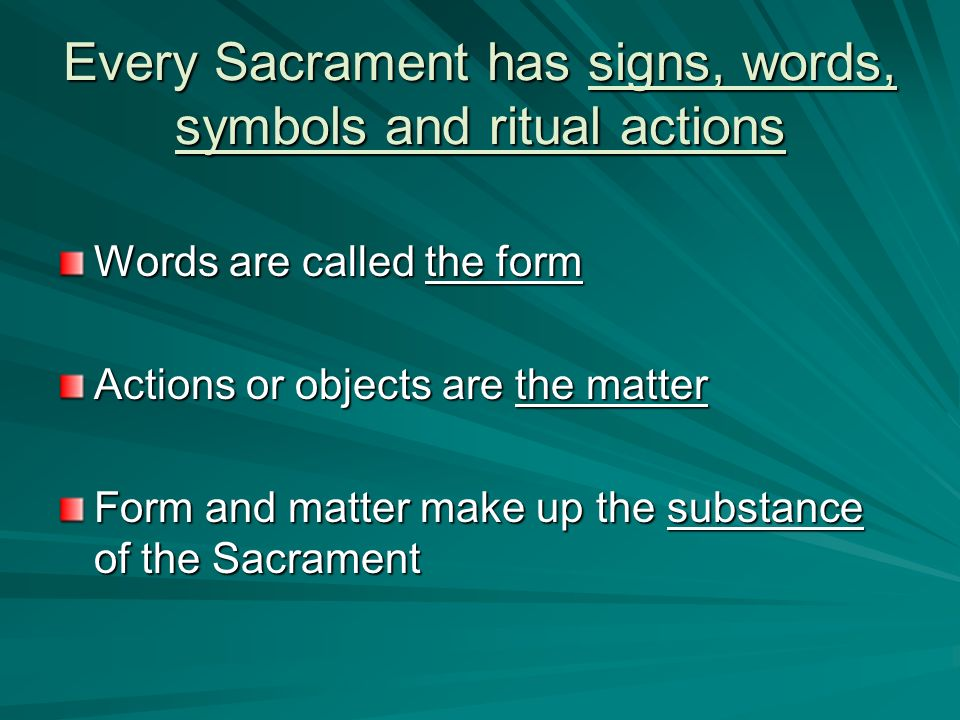 Every Sacrament has signs, words, symbols and ritual actions Words are called the form Actions or objects are the matter Form and matter make up the s