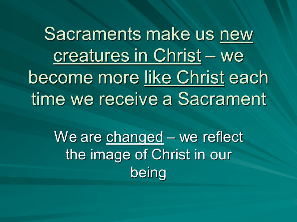 Sacraments make us new creatures in Christ – we become more like Christ each time we receive a Sacrament We are changed – we reflect the image of Chri